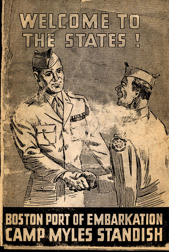 "Small folder issued by Army Services Forces, Boston Port of Embarkation, Camp Myles Standish, Boston, Massachusetts, ""Welcome To The States !"" intended for military personnel returning to the Zone of Interior, for either redeployment or discharge. This small document contained 5 pages, including a personnel message from the Boston P/E Commanding Officer and the Camp's Commanding Officer, with a small map, and general information for servicemen and women."